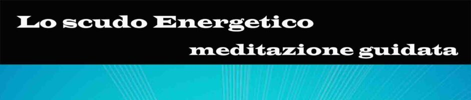Lo Scudo Energetico – Meditazione Di Visualizzazione Gudata